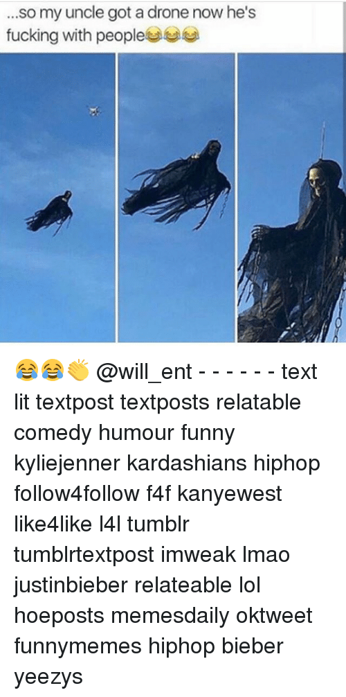 Memes, 🤖, and Bieber: ...so my uncle got a drone now he's  fucking with people 😂😂👏 @will_ent - - - - - - text lit textpost textposts relatable comedy humour funny kyliejenner kardashians hiphop follow4follow f4f kanyewest like4like l4l tumblr tumblrtextpost imweak lmao justinbieber relateable lol hoeposts memesdaily oktweet funnymemes hiphop bieber yeezys