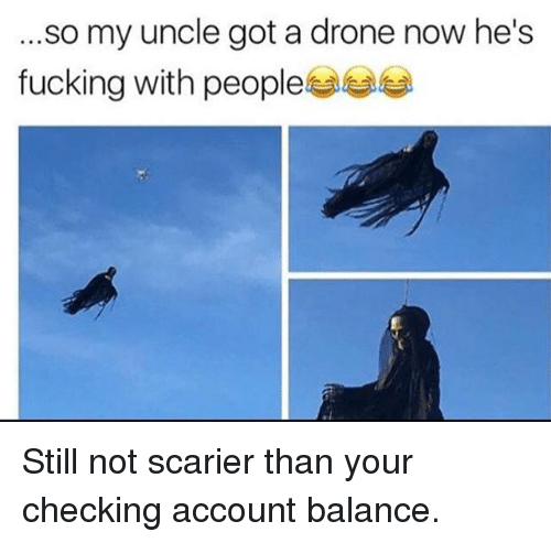Drone, Fucking, and Memes: .so my uncle got a drone now he's  fucking with people부부부 Still not scarier than your checking account balance.