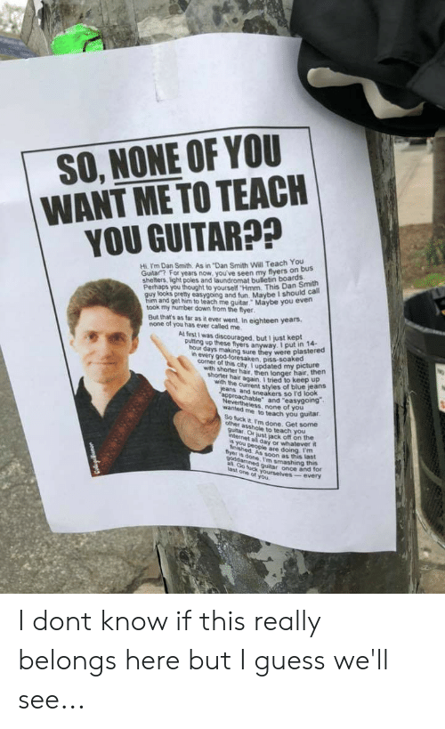 """Ass, God, and Laundromat: SO, NONE OF YOU  WANT METO TEACH  YOU GUITAR??  Hi. I'm Dan Smith. As in """"Dan Smith Will Teach You  Guitar""""? For years now, you've seen my flyers on  shelters, light poles and laundromat bulletin boards  Perhaps  y looks pretty easygoing and fun. Maybe I should cal  m and get him to teach me quitar. Maybe you evern  took my number down from the fyer  But that's as far as it ever went. In eighteen years  none of you has ever called me  Al first I was discouraged, but I just kept  putting up these flyers anyway. I put in  14-  hour days making sure they were plastered  hair, then  eans and sneakers so l'd look  wanted me to teach you guitar.  n every god-foresaken, piss-soaked  cotner ot this city. I updated my pictute  shorter hair again. I tried to keep up  pproachable"""" and """"easygoing  wth shorter hair,  then longer hau  with the current styies of blue jeans  Nevertheless, none of you  fuck it I'm done. Get some  ass,Yim done. Get some  other asshole to teach you  just jack off on the  s you n day or whatever it  DeOple are doing Im  byer is done, I'm smashing h for  idsoon as this last  ast one of you  every I dont know if this really belongs here but I guess we'll see..."""