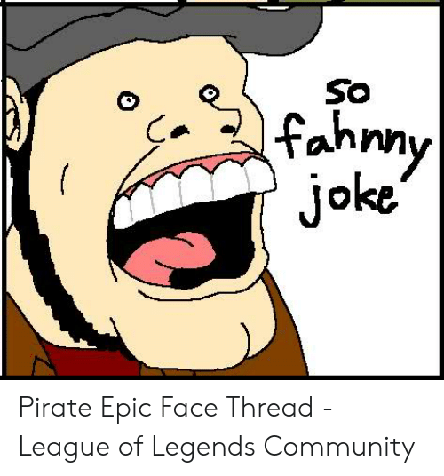 Community, League of Legends, and Pirate: SO  oke Pirate Epic Face Thread - League of Legends Community