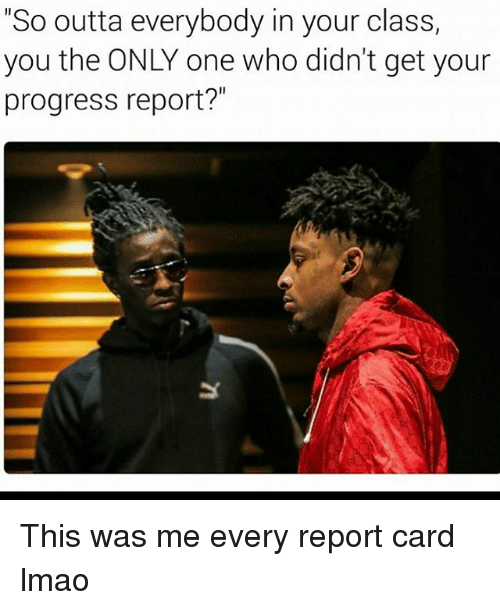 "Funny, Progressive, and Only One: ""So outta everybody in your class,  you the ONLY one who didn't get your  progress report?"" This was me every report card lmao"