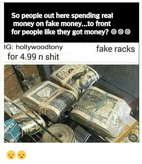 so people out here spending real money on fake money to 12613863 so people out here spending real money on fake moneyto front for