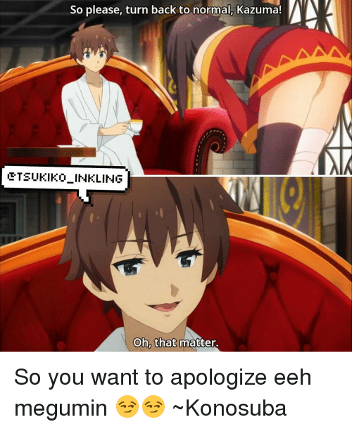 Memes, 🤖, and Wanted: So please, turn back to normal, Kazuma!  W  ETSUKIKOLINKLING  Oh, that  matter. So you want to apologize eeh megumin 😏😏 ~Konosuba