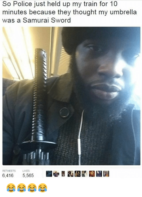 Police, Samurai, and Train: So Police just held up my train for 10  minutes because they thought my umbrella  was a Samurai Sword  RETWEETS  LIKES  6,416 5,565 😂😂😂😂