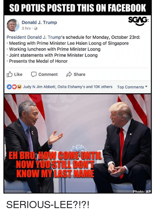 Facebook, Memes, and Schedule: SO POTUS POSTED THIS ON FACEBOOK  SCAG:  Donald J. Trump  President Donald J. Trump's schedule for Monday, October 23rd:  Meeting with Prime Minister Lee Hsien Loong of Singapore  Working luncheon with Prime Minister Loong  Joint statements with Prime Minister Loong  Presents the Medal of Honor  Like -Comment んShare  Judy N Jim Abbott, Osita Elshamy's and 10K others  Top Comments ▼  EH BRO, HOW COME UNTIL  NOW YOUSTILL DONT  KNOW MY LAST NAME  Photo: AP SERIOUS-LEE?!?!