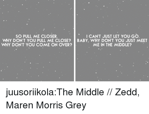 Target, Tumblr, and Blog: SO PULL ME CLOSER  WHY DON'T YOU PULL ME CL SE?  WHY DON'T YOU COME ON OVER  I CANT JUST LET YOU GO  BABY, WHY DON'T YOU JUST MEET  ME IN THE MIDDLE? juusoriikola:The Middle // Zedd, Maren Morris  Grey