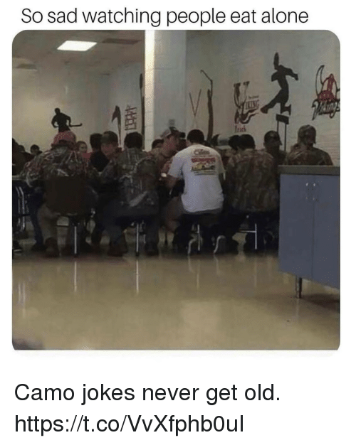 So Sad Watching People Eat Alone Frd Camo Jokes Never Get Old