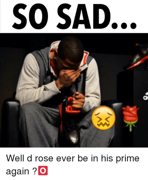 Memes, Rose, and Sad: SO SAD. Well d rose ever be in his prime again ?🅾️