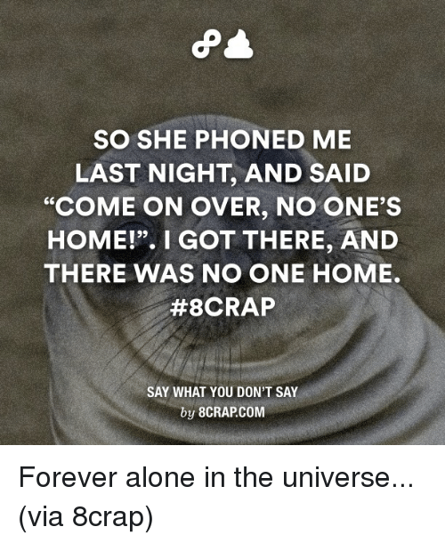 "Dank, 🤖, and Last Night: SO SHE PHONED ME  LAST NIGHT, AND SAID  ""COME ON OVER, NO ONE'S  HOME!"". I GOT THERE, AND  THERE WAS NO ONE HOME.  #8CRAP  SAY WHAT YOU DON'T SAY  by 8CRAPCOM Forever alone in the universe... (via 8crap)"