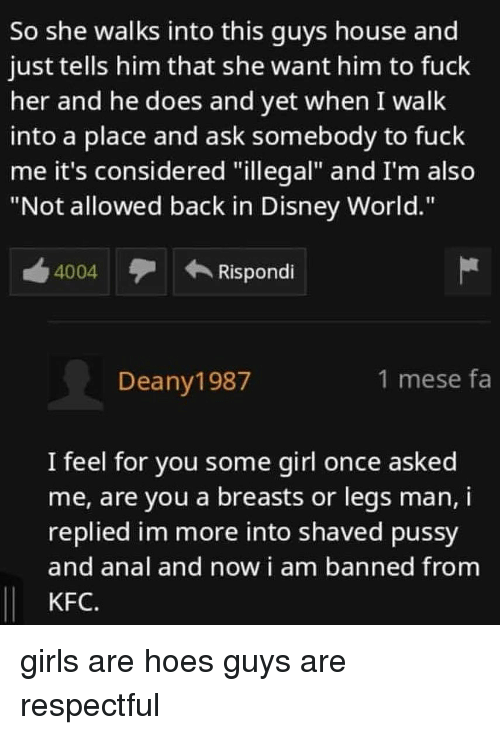 "Disney, Disney World, and Girls: So she walks into this guys house and  just tells him that she want him to fuck  her and he does and yet when I walk  into a place and ask somebody to fuck  me it's considered ""illegal"" and I'm also  ""Not allowed back in Disney World.""  4004  Rispondi  Deany1987  1 mese fa  I feel for you some girl once asked  me, are you a breasts or legs man, i  replied im more into shaved pussy  and anal and now i am banned from  KFC. girls are hoes guys are respectful"