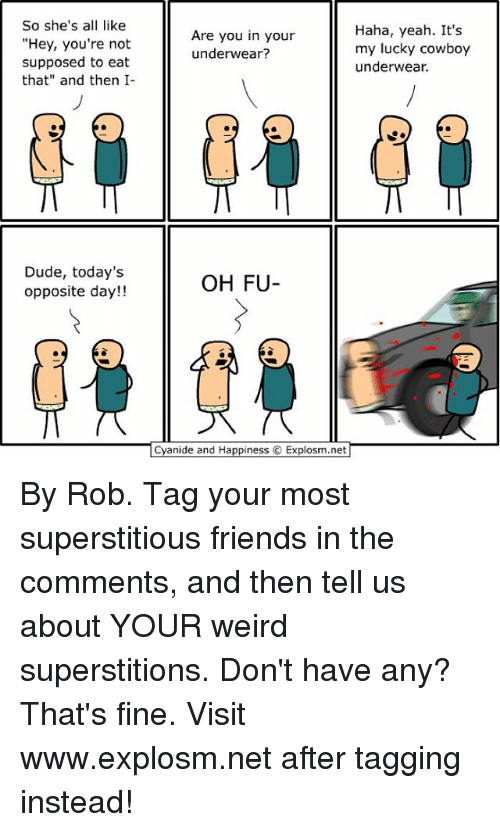 """Memes, Cyanide and Happiness, and Cowboy: So she's a  like  """"Hey, you're not  supposed to eat  that"""" and then I-  Dude, today's  opposite day!!  Haha, yeah. It's  Are you in your  my lucky cowboy  underwear?  underwear.  OH FU  Cyanide and Happiness  Explosm.net By Rob. Tag your most superstitious friends in the comments, and then tell us about YOUR weird superstitions. Don't have any? That's fine. Visit www.explosm.net after tagging instead!"""