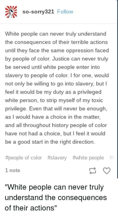 Tumblr, White People, and Good: so-sorry321 Follow  White people can never truly understand  the consequences of their terrible actions  until they face the same oppression faced  by people of color. Justice can never truly  be served until white people enter into  slavery to people of color. I for one, would  not only be willing to go into slavery, but I  feel it would be my duty as a privileged  white person, to strip myself of my toxic  privilege. Even that will never be enough,  as I would have a choice in the matter,  and all throughout history people of color  have not had a choice, but I feel it would  be a good start in the right direction  #people of color  #slavery  #white people  1 note