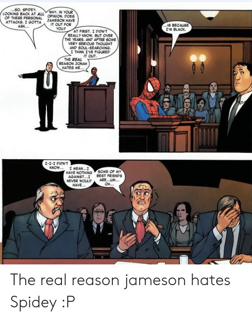 Friends, Best, and Black: ..SO. SPIDEY  LOOKING BACK AT ALL OPINION. POES  WHY, IN YOUR  OF THESE PERSONAL  ATTACKS. I GOTTA  ASK..  JAMESON HAVE  IT OUT FOR  YOU?  ...IS BECAUS  I'M BLACK  AT FIRST, I PIPN'T  REALLY KNOW. BUT OVER  THE YEARS. ANP AFTER 6OME  VERY SERIOUS THOUGHT  AND SOUL-SEARCHING.  I THINK IVE FIGUREP  IT OUT  THE REAL  REASON JONAH  HATES ME...  I-1-I PIPNT  KNOW... I MEAN...I  HAVE NOTHING SOME OF MY  AGAINST..  NEVER WOULP  HAVE...  BEST FRIENDS  ARE...UM  OH..  HOXEX The real reason jameson hates Spidey :P