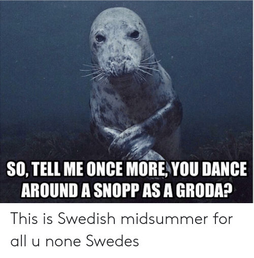 Swedish, Dance, and Once: SO, TELL ME ONCE MORE YOU DANCE  AROUND A SNOPP AS A GRODA? This is Swedish midsummer for all u none Swedes