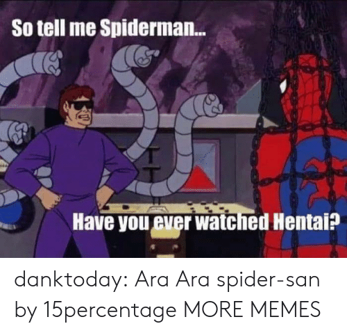 Dank, Hentai, and Memes: So tell me Spiderman...  Have you ever watched Hentai? danktoday:  Ara Ara spider-san by 15percentage MORE MEMES
