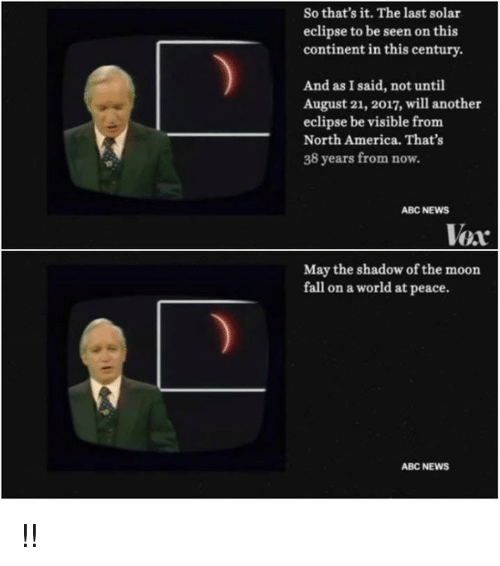 Abc, America, and Fall: So that's it. The last solar  eclipse to be seen on this  continent in this century.  And as I said, not until  August 21, 2017, will another  eclipse be visible from  North America. That's  38 years from now.  ABC NEWS  Vex  May the shadow of the moon  fall on a world at peace.  ABC NEWS !!