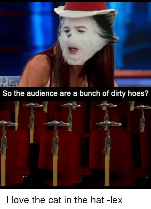 Memes, 🤖, and Cat: So the audience are a bunch of dirty hoes? I love the cat in the hat -lex
