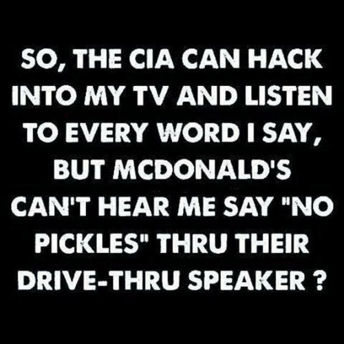 "Dank, McDonalds, and Drive: SO, THE CIA CAN HACK  INTO MY TV AND LISTEN  TO EVERY WORD I SAY  BUT MCDONALD'S  CAN'T HEAR ME SAY ""NO  PICKLES"" THRU THEIR  DRIVE-THRU SPEAKER ?"