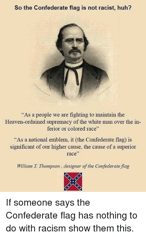 """Confederate Flag, Heaven, and Huh: So the Confederate flag is not racist, huh?  """"As a people we are fighting to maintain the  Heaven-ordained supremacy of the white man over the in  ferior or colored race""""  As a national emblem, it (the Confederate flag) is  significant of our higher cause, the cause of a superior  race  William T. Thompson, designer of the Confederate flag If someone says the Confederate flag has nothing to do with racism show them this."""