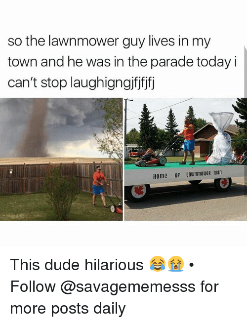 Dude, Memes, and Home: so the lawnmower guy lives in my  town and he was in the parade today i  can't stop laughigngifjfjfj  Home of LawnmoweR man This dude hilarious 😂😭 • ➫➫ Follow @savagememesss for more posts daily