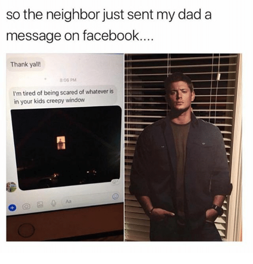 Creepy, Dad, and Facebook: so the neighbor just sent my dad a  message on facebook  Thank yall!  8:06 PM  I'm tired of being scared of whatever is  in your kids creepy window