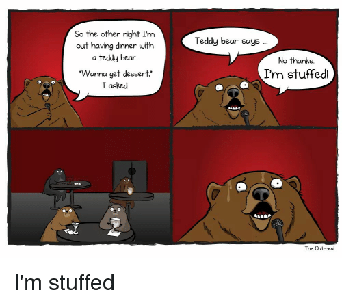 Funny, Bear, and Dessert: So the other night Im  out having dinner with  a teddy bear  Wanna get dessert.  I asked.  Teddy bear says  No thanks  I'm stuffed  The Oatmeal I'm stuffed