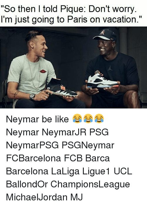 """Barcelona, Be Like, and Memes: """"So then I told Pique: Don't worry.  l'm just going to Paris on vacation.""""  23  23 Neymar be like 😂😂😂⠀ ⠀ Neymar NeymarJR PSG NeymarPSG PSGNeymar FCBarcelona FCB Barca Barcelona LaLiga Ligue1 UCL BallondOr ChampionsLeague MichaelJordan MJ"""