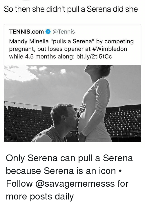 """Memes, Pregnant, and Tennis: So then she didn't pull a Serena did she  TENNIS.com@Tennis  Mandy Minella """"pulls a Serena"""" by competing  pregnant, but loses opener at #Wimbledon  while 4.5 months along: bit.ly/2t15tCoc Only Serena can pull a Serena because Serena is an icon • Follow @savagememesss for more posts daily"""