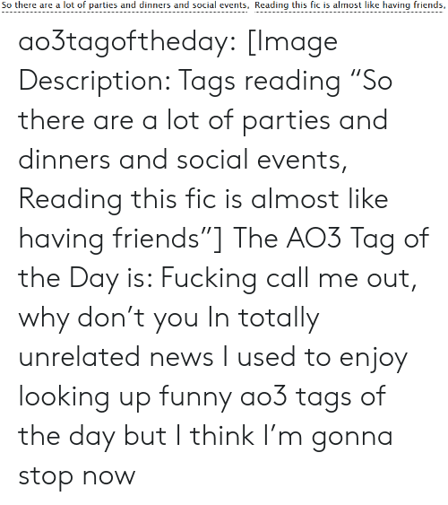 """Friends, Funny, and News: So there are a lot of parties and dinners and social events, Reading this fic is almost like having friends, ao3tagoftheday:  [Image Description: Tags reading """"So there are a lot of parties and dinners and social events, Reading this fic is almost like having friends""""]  The AO3 Tag of the Day is: Fucking call me out, why don't you   In totally unrelated news I used to enjoy looking up funny ao3 tags of the day but I think I'm gonna stop now"""