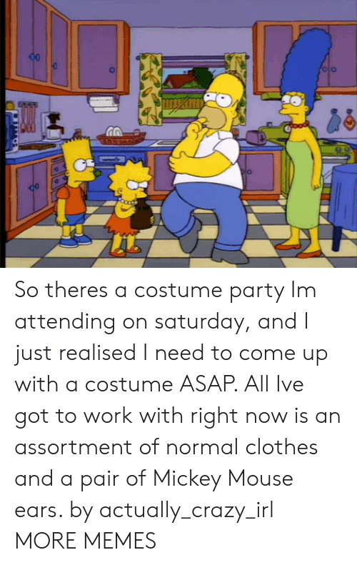 Clothes, Crazy, and Dank: So theres a costume party Im attending on saturday, and I just realised I need to come up with a costume ASAP. All Ive got to work with right now is an assortment of normal clothes and a pair of Mickey Mouse ears. by actually_crazy_irl MORE MEMES