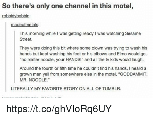 "Elmo, Sesame Street, and Tumblr: So there's only one channel in this motel,  robbidybobbin  madeofmetals  This morning while I was getting ready I was watching Sesame  Street  They were doing this bit where some clown was trying to wash his  hands but kept washing his feet or his elbows and Elmo would go,  ""no mister noodle, your HANDS!"" and all the tv kids would laugh.  Around the fourth or fifth time he couldn't find his hands, I heard a  grown man yell from somewhere else in the motel, ""GODDAMMIT,  MR. NOODLE.""  LITERALLY MY FAVORITE STORY ON ALL OF TUMBLR. https://t.co/ghVIoRq6UY"