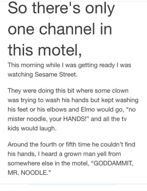 """Elmo, Sesame Street, and Kids: So there's only  one channel in  this motel  This morning while I was getting ready I was  watching Sesame Street.  They were doing this bit where some clown  was trying to wash his hands but kept washing  his feet or his elbows and Elmo would go, """"no  mister noodle, your HANDS!"""" and all the tv  kids would laugh.  Around the fourth or fifth time he couldn't find  his hands, I heard a grown man yell from  somewhere else in the motel, """"GODDAMMIT,  MR. NOODLE."""""""