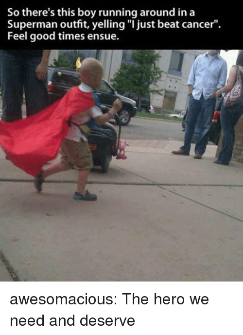 """Superman, Tumblr, and Blog: So there's this boy running around ina  Superman outfit, yelling """"I just beat cancer"""".  Feel good times ensue. awesomacious:  The hero we need and deserve"""