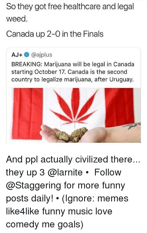 Finals, Funny, and Goals: So they got free healthcare and legal  weed.  Canada up 2-0 in the Finals  AJ+ @ajplus  BREAKING: Marijuana will be legal in Canada  starting October 17. Canada is the second  country to legalize marijuana, after Uruguay. And ppl actually civilized there... they up 3 @larnite • ➫➫➫ Follow @Staggering for more funny posts daily! • (Ignore: memes like4like funny music love comedy me goals)