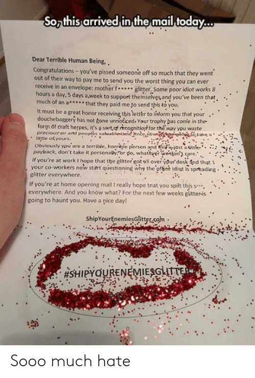 Herpes, The Worst, and Work: So this arrived in the mail today...  Dear Terrible Human Being,  Congratulations-you've pissed someone off so much that they went  out of their way to pay me to send you the worst thing you can ever.  receive in an envelope: mother..glitter, Some poor idiot works 8  hours a day, 5 days a week to support themselves and you've been that.  much of an a.. that they paid me to send this to you  It must be a great honor receiving this tetter to inform you that your  ..  douchebaggery has not gone unnoticed. Your trophy bas confe in the  form of craft herpes, it's sart, of recognitiort for the way you waste  preciousair artd peoples vahaablentímnnbeİbn  . little of yours.  Obviously auare a territle, horrkje person andfriihiostaatte.. :::  payback, don't take it personahror do, whae on are.:  if you're at work I hope that the glitter got all over your desk fnd that  your co-workers now start questioning why the-ofece idiot is spr®ading·····  glitter everywhere  If you're at home opening mail I really hope tnat you spilt this s..  everywhere. And you know what? For the next few weeks gütteris  going to haunt you. Have a pice day!  ShipYourEnemiesGlitter.som. Sooo much hate