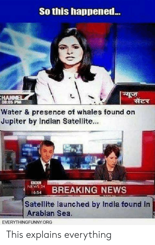 News, Breaking News, and India: So this happened...  Water & presence of whales found on  Jupiter by Indlan Satellite...  NEWS 24  16:54  BREAKING NEWS  Satellite launched by India found in  Arablan Sea.  EVERYTHINGFUNNY ORG This explains everything