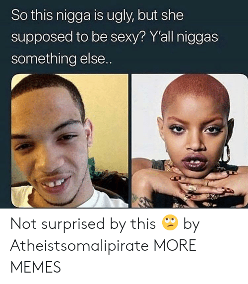 Dank, Memes, and Sexy: So this nigga is ugly, but she  supposed to be sexy? Y'all niggas  something else.. Not surprised by this 🙄 by Atheistsomalipirate MORE MEMES