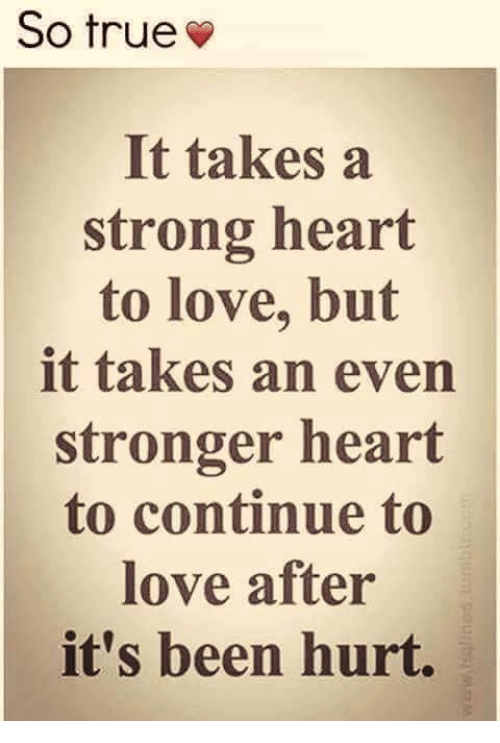Love, Memes, and True: So true  It takesa  strong heart  to love, but  it takes an even  stronger heart  to continue to  love after  it's been hurt.