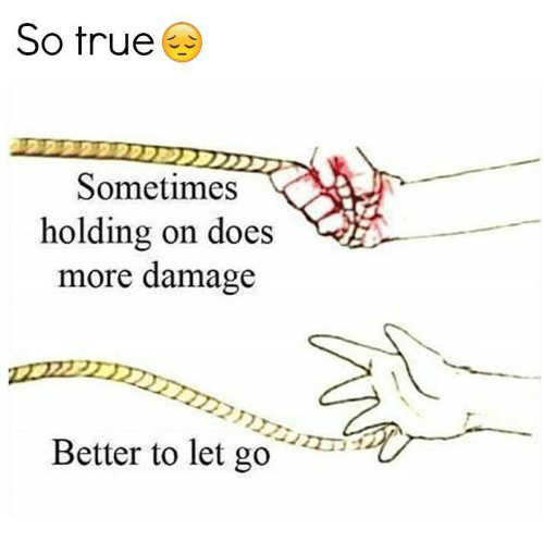 So True Sometimes Holding On Does More Damage Better To Let Go Doe