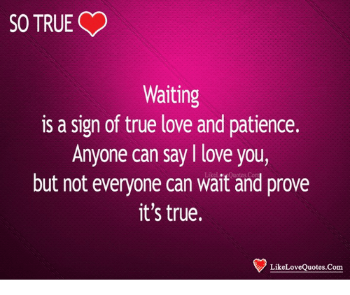 SO TRUE Waiting Is A Sign Of True Love And Patience Anyone Can Say L Impressive L Love You Quotes