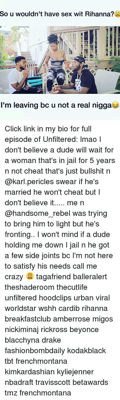 Beyonce, Click, and Crazy: So  u wouldn't have sex wit Rihanna?  I'm leaving bc u not a real nigga Click link in my bio for full episode of Unfiltered: lmao I don't believe a dude will wait for a woman that's in jail for 5 years n not cheat that's just bullshit n @karl.pericles swear if he's married he won't cheat but I don't believe it..... me n @handsome_rebel was trying to bring him to light but he's fronting.. I won't mind if a dude holding me down I jail n he got a few side joints bc I'm not here to satisfy his needs call me crazy 😩 tagafriend balleralert theshaderoom thecutlife unfiltered hoodclips urban viral worldstar wshh cardib rihanna breakfastclub amberrose migos nickiminaj rickross beyonce blacchyna drake fashionbombdaily kodakblack tbt frenchmontana kimkardashian kyliejenner nbadraft travisscott betawards tmz frenchmontana