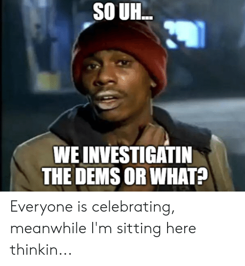 What, Everyone, and Meanwhile: SO UH..  WE INVESTIGATIN  THE DEMS OR WHAT? Everyone is celebrating, meanwhile I'm sitting here thinkin...