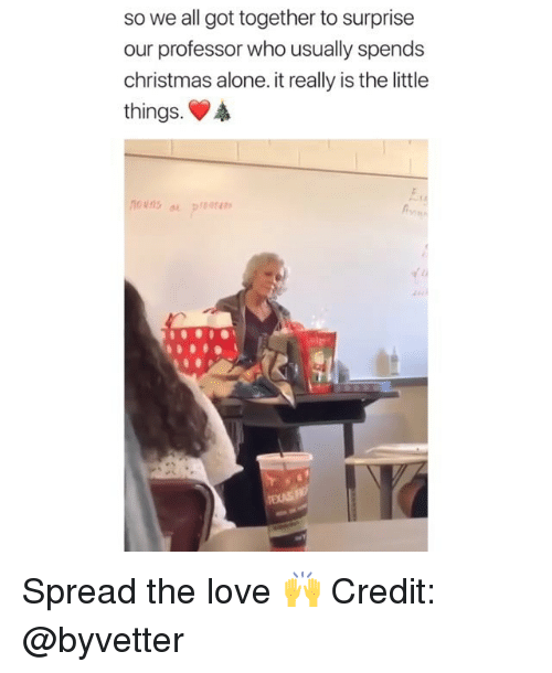 Being Alone, Christmas, and Love: so we all got together to surprise  our professor who usually spends  christmas alone. it really is the little  things.  Et. Spread the love 🙌 Credit: @byvetter