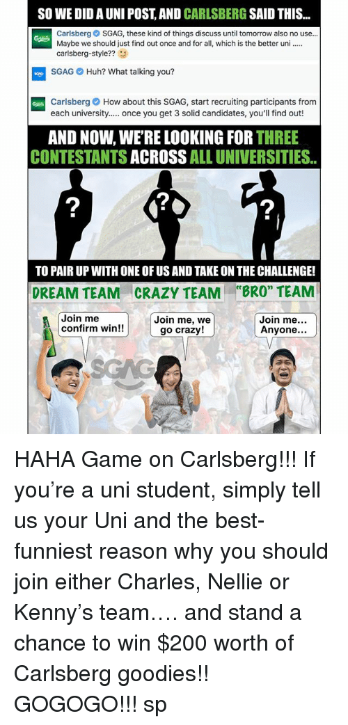 """Bailey Jay, Crazy, and Huh: SO WE DID A UNI POST, AND CARLSBERG SAID THIS  Carlsberg SGAG, these kind of things discuss until tomorrow also no use..  Maybe we should just find out once and for all, which is the better un  carlsberg-style??3  SGAG Huh? What talking you?  Carlsberg How about this SGAG, start recruiting participants from  each university. once you get 3 solid candidates, you'll find out!  AND NOW, WE'RE LOOKING FOR THREE  CONTESTANTS ACROSS ALL UNIVERSITIES.  2  2  TO PAIR UP WITH ONE OF US AND TAKE ON THE CHALLENGE!  CRAZY TEAM  Join me, we  ce  DREAM TEAM  """"BRO"""" TEAM  Join me  confirm win!!  Join me  Anyone...  go crazy! HAHA Game on Carlsberg!!! If you're a uni student, simply tell us your Uni and the best-funniest reason why you should join either Charles, Nellie or Kenny's team…. and stand a chance to win $200 worth of Carlsberg goodies!! GOGOGO!!! sp"""