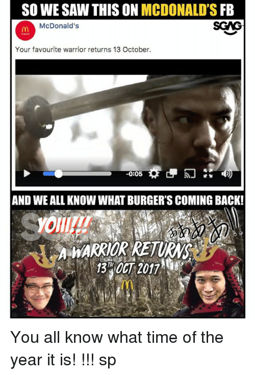 McDonalds, Memes, and Saw: SO WE SAW THIS ON MCDONALD'S FB  McDonald's  Your favourite warrior returns 13 October.  0:05  AND WE ALL KNOW WHAT BURGER'S COMING BACK!  A HARRIOR RETUR  1840CT 2017w You all know what time of the year it is! ああああああああああ!!! sp