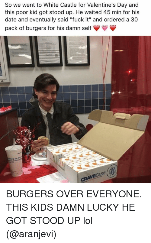 "Funny, Lol, and Valentine's Day: So we went to White Castle for Valentine's Day and  this poor kid got stood up. He waited 45 min for his  date and eventually said ""fuck it"" and ordered a 30  pack of burgers for his damn self BURGERS OVER EVERYONE. THIS KIDS DAMN LUCKY HE GOT STOOD UP lol (@aranjevi)"