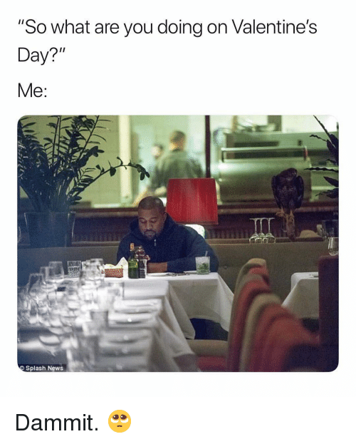 """News, Valentine's Day, and Dank Memes: """"So what are you doing on Valentine's  Day?""""  Splash News Dammit. 🥺"""