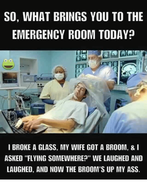 SO WHAT BRINGS YOU TO THE EMERGENCY ROOM TODAY? I BROKE a