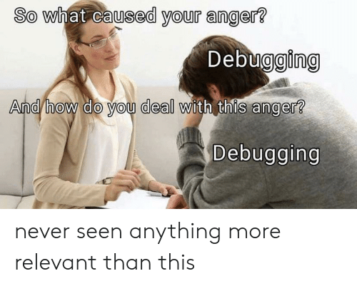 Never, How, and Anger: So what caused your anger?  Debugging  And/how do you deal with this anger?  Debugging never seen anything more relevant than this