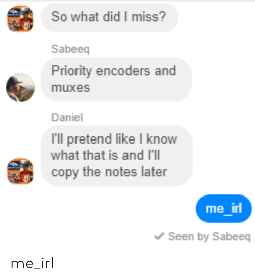 Irl, Me IRL, and Daniel: So what did I miss?  Sabeeq  Priority encoders and  muxes  Daniel  I'll pretend like I know  what that is and I'lI  copy the notes later  me irl  Seen by Sabeeg me_irl